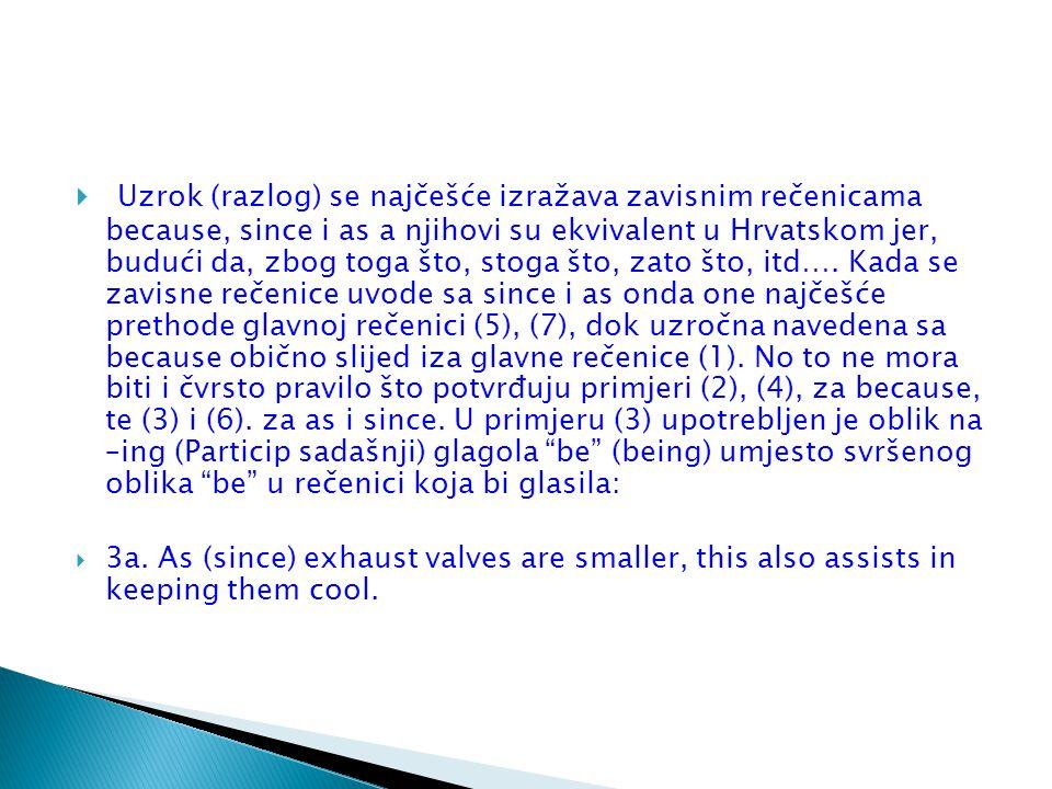 Uzrok (razlog) se najčešće izražava zavisnim rečenicama because, since i as a njihovi su ekvivalent u Hrvatskom jer, budući da, zbog toga što, stoga što, zato što, itd…. Kada se zavisne rečenice uvode sa since i as onda one najčešće prethode glavnoj rečenici (5), (7), dok uzročna navedena sa because obično slijed iza glavne rečenice (1). No to ne mora biti i čvrsto pravilo što potvrđuju primjeri (2), (4), za because, te (3) i (6). za as i since. U primjeru (3) upotrebljen je oblik na –ing (Particip sadašnji) glagola be (being) umjesto svršenog oblika be u rečenici koja bi glasila: