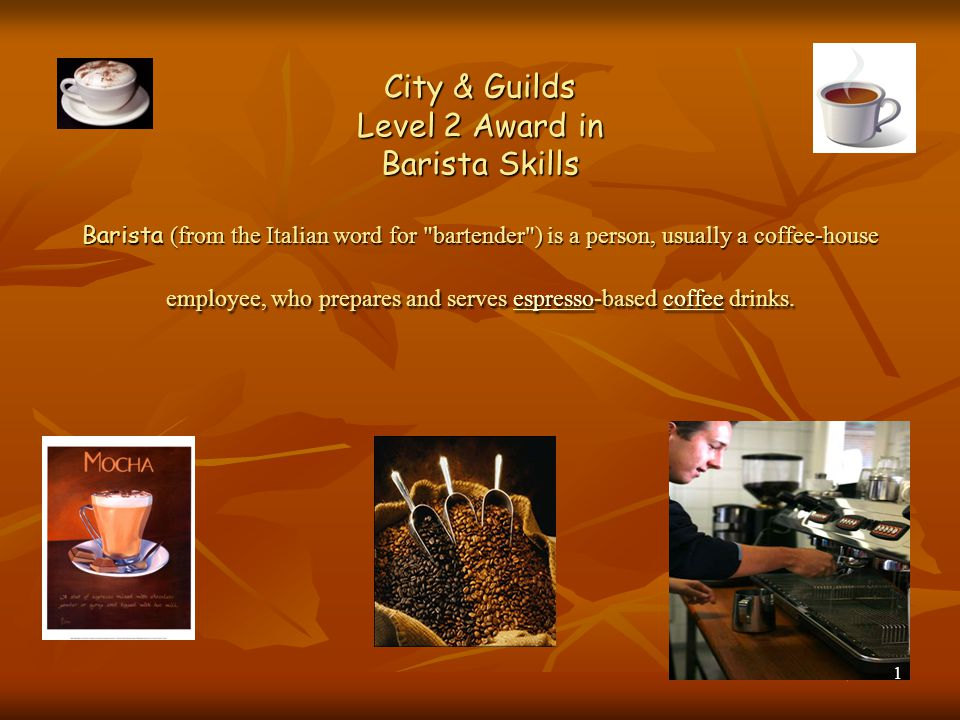 City & Guilds Level 2 Award in Barista Skills Barista (from the Italian word for bartender ) is a person, usually a coffee-house employee, who prepares and serves espresso-based coffee drinks.