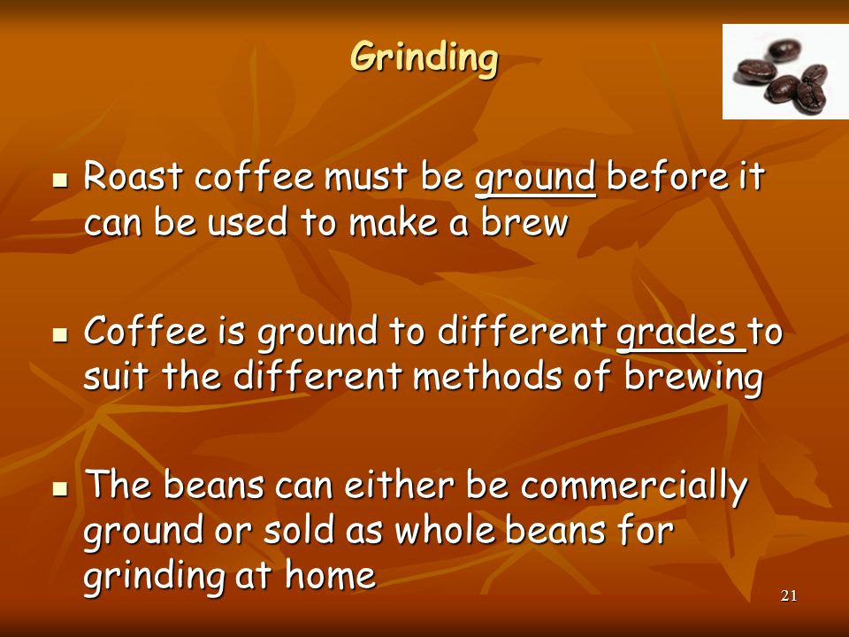 Grinding Roast coffee must be ground before it can be used to make a brew.