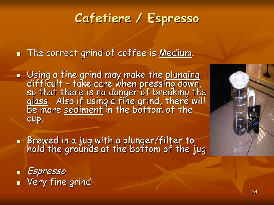 Cafetiere / Espresso The correct grind of coffee is Medium.