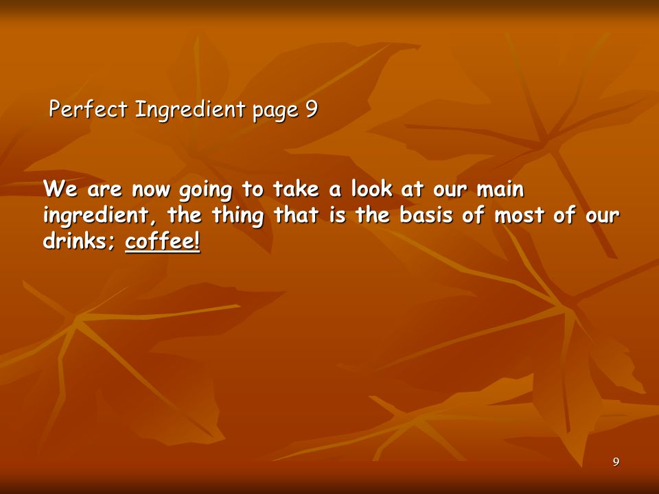 Perfect Ingredient page 9 We are now going to take a look at our main ingredient, the thing that is the basis of most of our drinks; coffee!