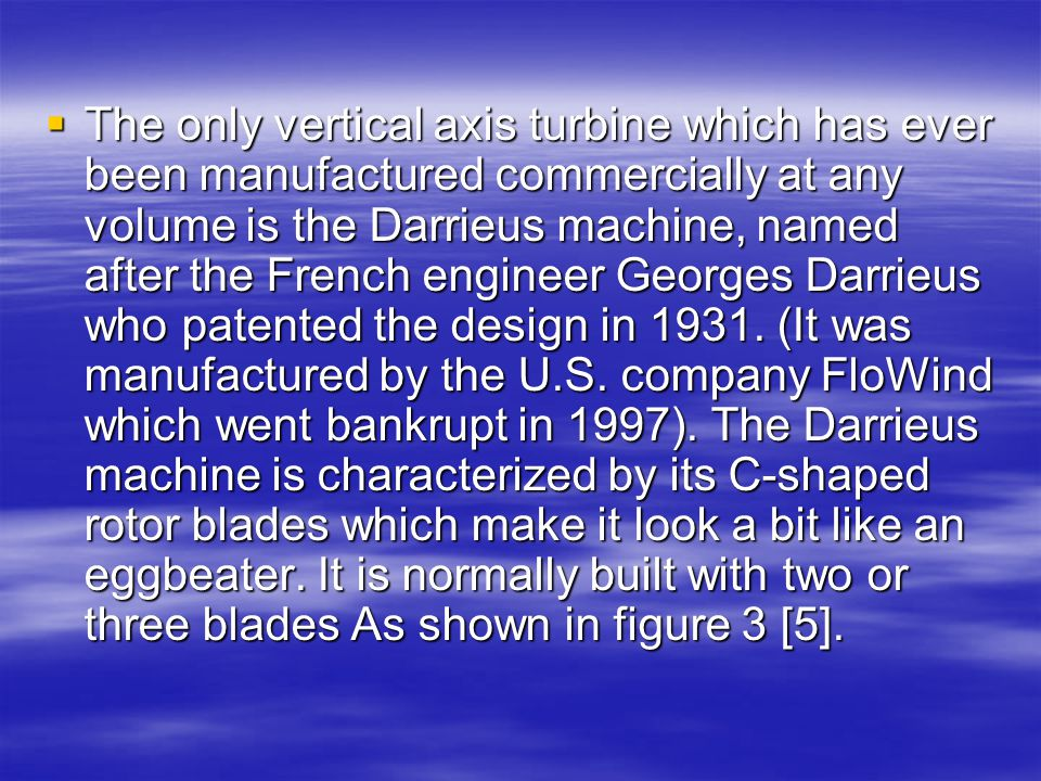 The only vertical axis turbine which has ever been manufactured commercially at any volume is the Darrieus machine, named after the French engineer Georges Darrieus who patented the design in 1931.