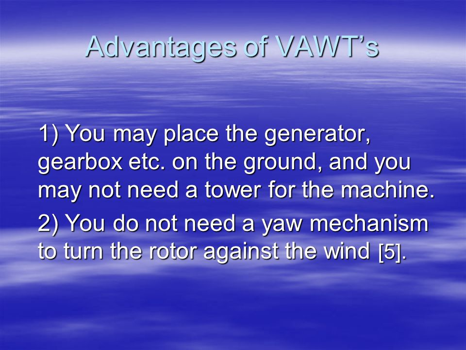 Advantages of VAWT's 1) You may place the generator, gearbox etc. on the ground, and you may not need a tower for the machine.