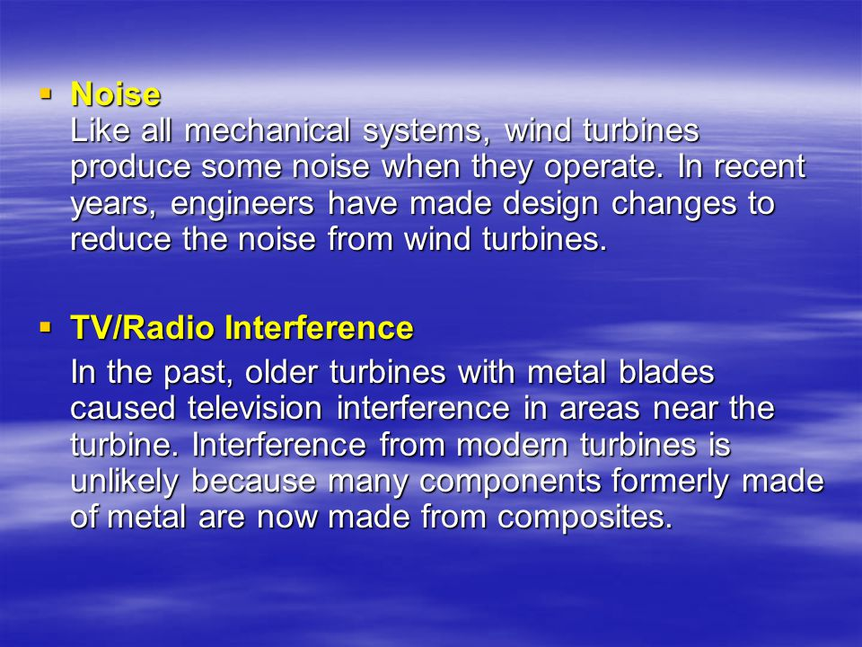 Noise Like all mechanical systems, wind turbines produce some noise when they operate. In recent years, engineers have made design changes to reduce the noise from wind turbines.