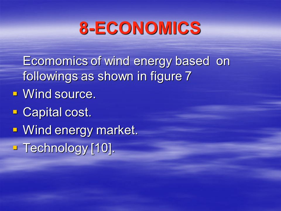 8-ECONOMICS Ecomomics of wind energy based on followings as shown in figure 7. Wind source. Capital cost.