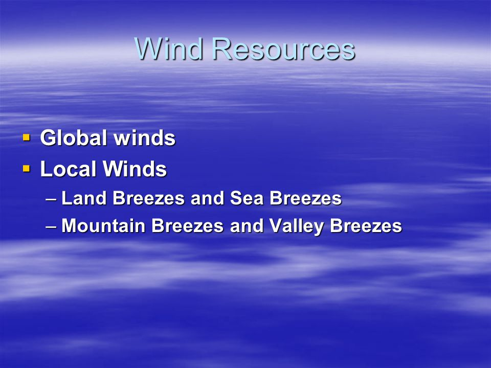 Wind Resources Global winds Local Winds Land Breezes and Sea Breezes