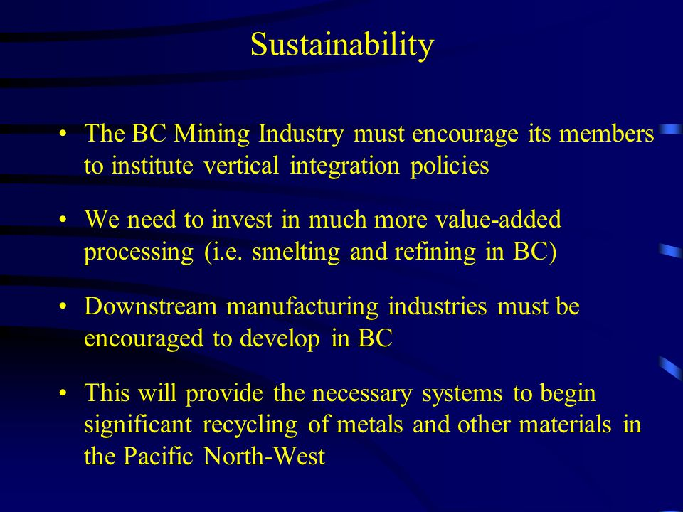 Sustainability The BC Mining Industry must encourage its members to institute vertical integration policies.