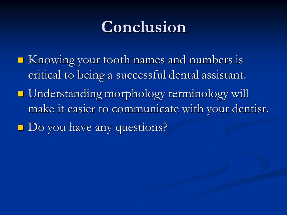 Conclusion Knowing your tooth names and numbers is critical to being a successful dental assistant.