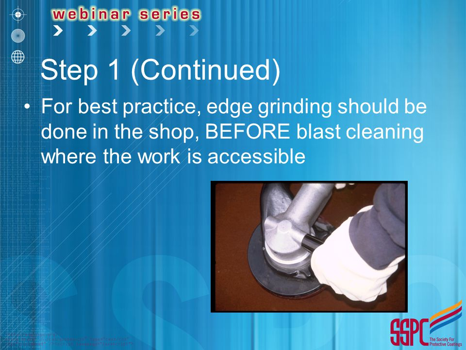 Step 1 (Continued) For best practice, edge grinding should be done in the shop, BEFORE blast cleaning where the work is accessible.