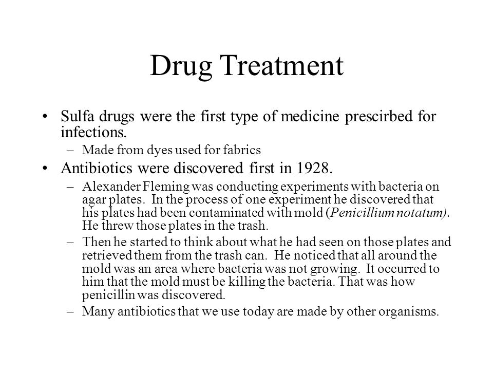 Drug Treatment Sulfa drugs were the first type of medicine prescirbed for infections. Made from dyes used for fabrics.