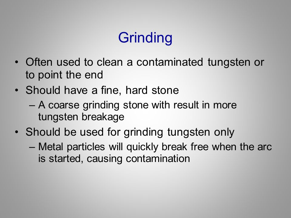 Grinding Often used to clean a contaminated tungsten or to point the end. Should have a fine, hard stone.