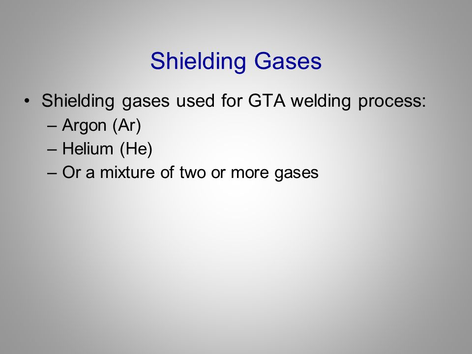 Shielding Gases Shielding gases used for GTA welding process:
