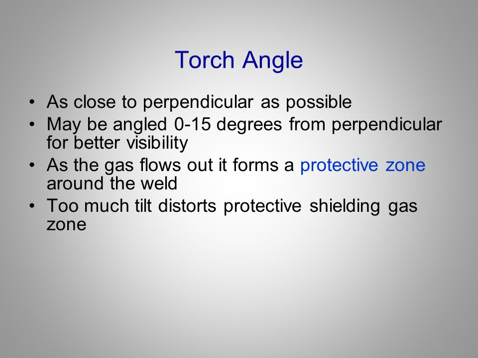 Torch Angle As close to perpendicular as possible