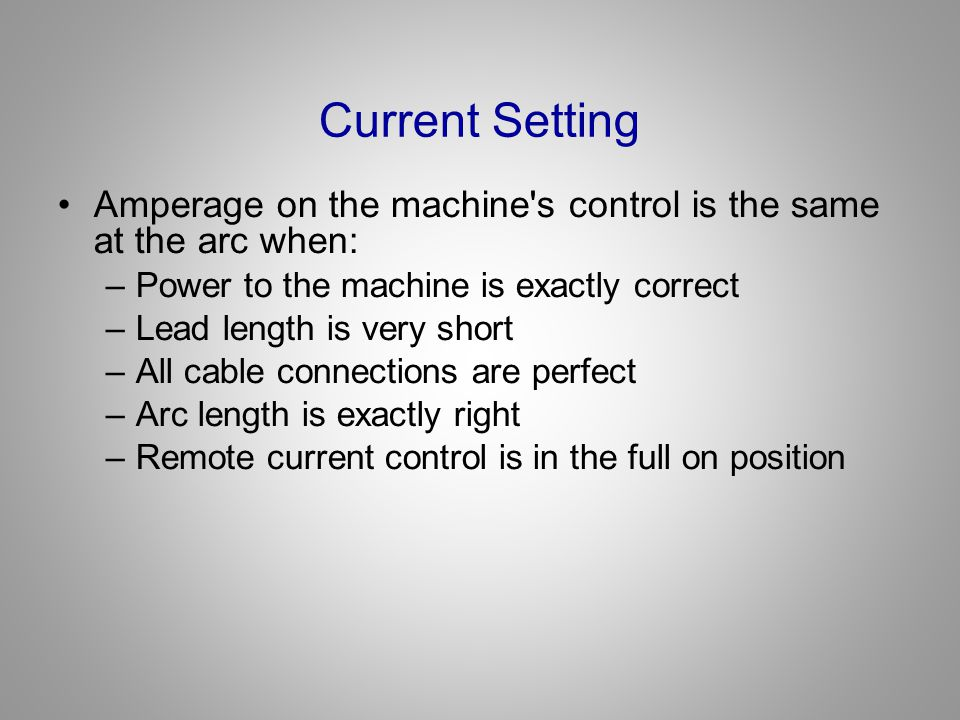 Current Setting Amperage on the machine s control is the same at the arc when: Power to the machine is exactly correct.