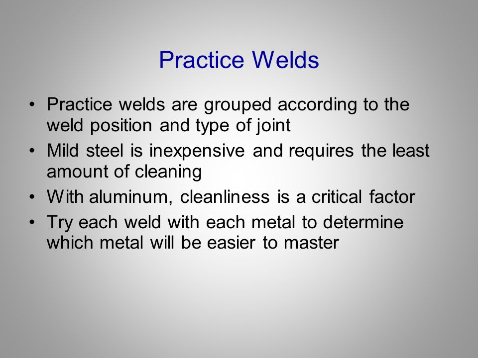 Practice Welds Practice welds are grouped according to the weld position and type of joint.