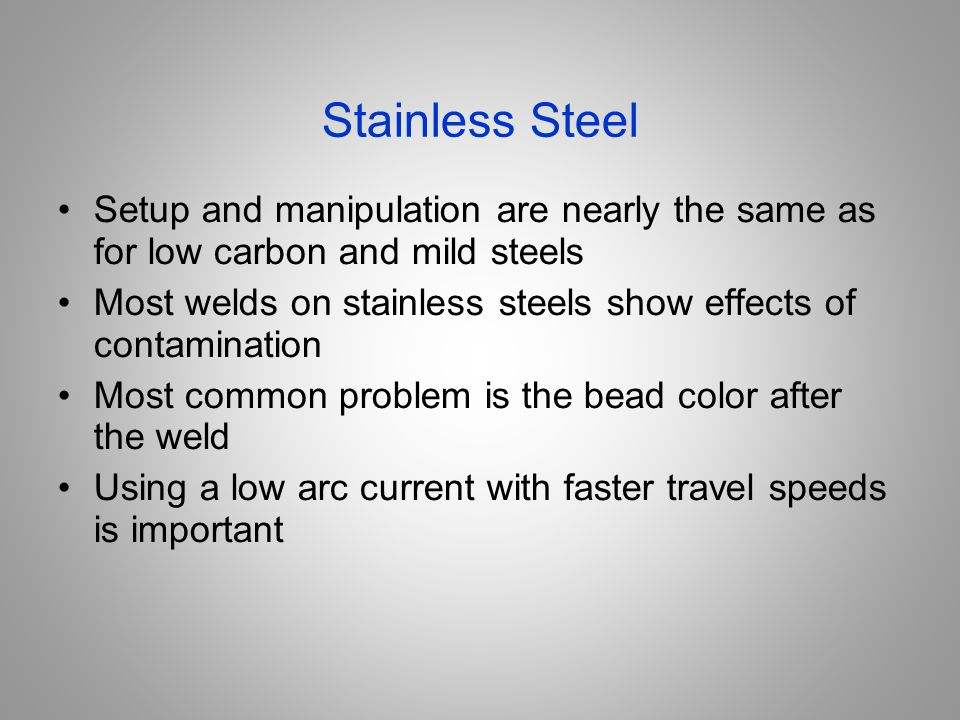 Stainless Steel Setup and manipulation are nearly the same as for low carbon and mild steels.