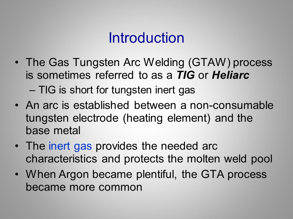 Introduction The Gas Tungsten Arc Welding (GTAW) process is sometimes referred to as a TIG or Heliarc.