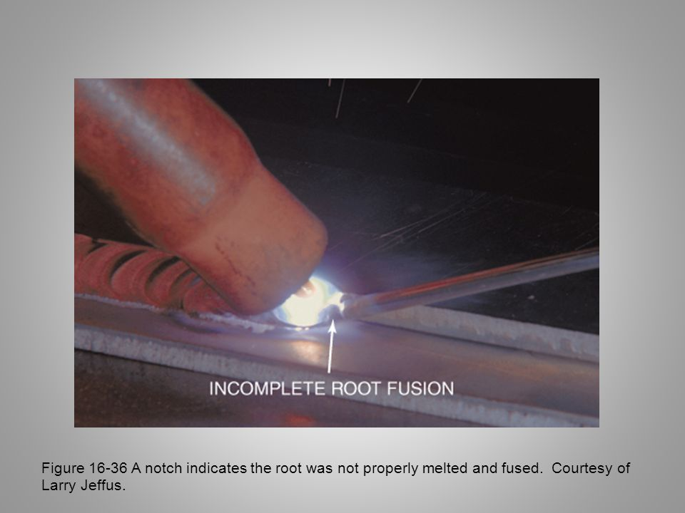 Figure 16-36 A notch indicates the root was not properly melted and fused. Courtesy of Larry Jeffus.