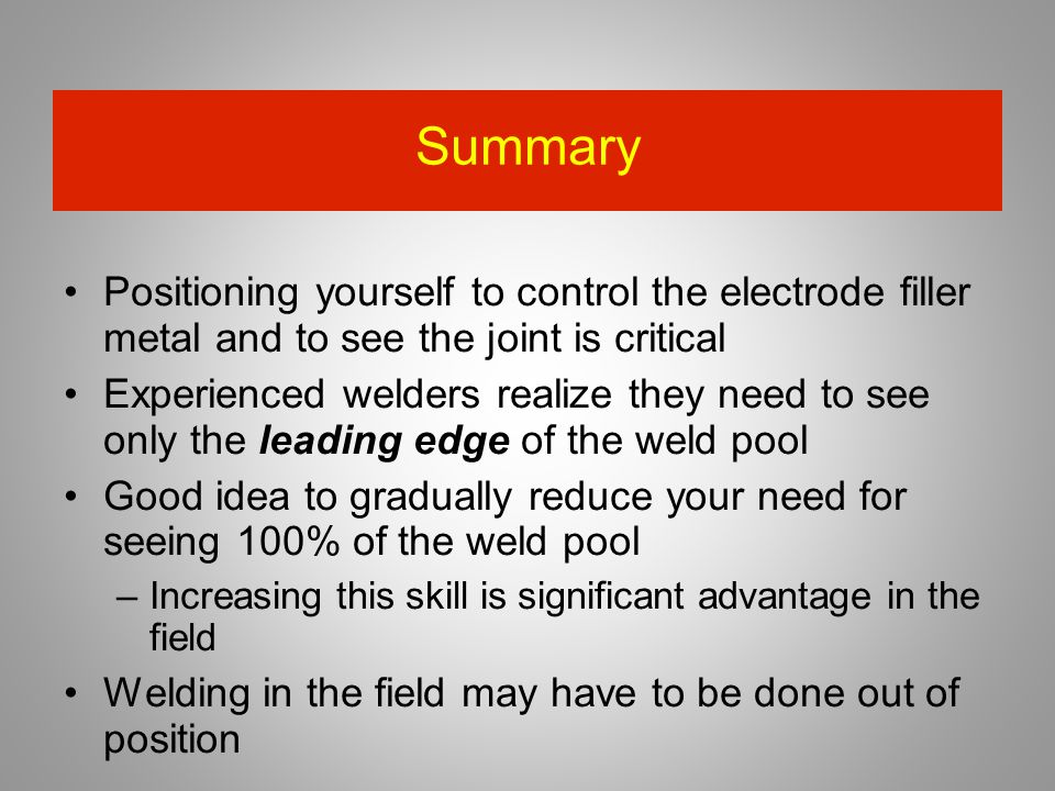 Summary Positioning yourself to control the electrode filler metal and to see the joint is critical.
