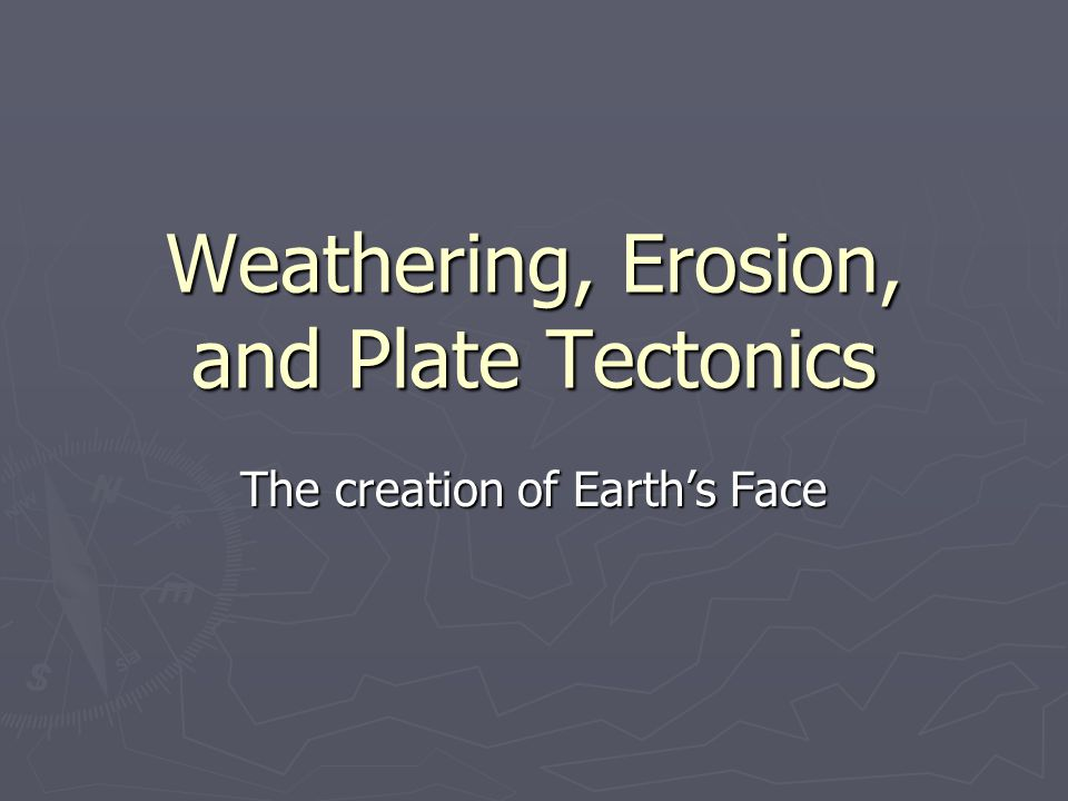 Weathering, Erosion, and Plate Tectonics