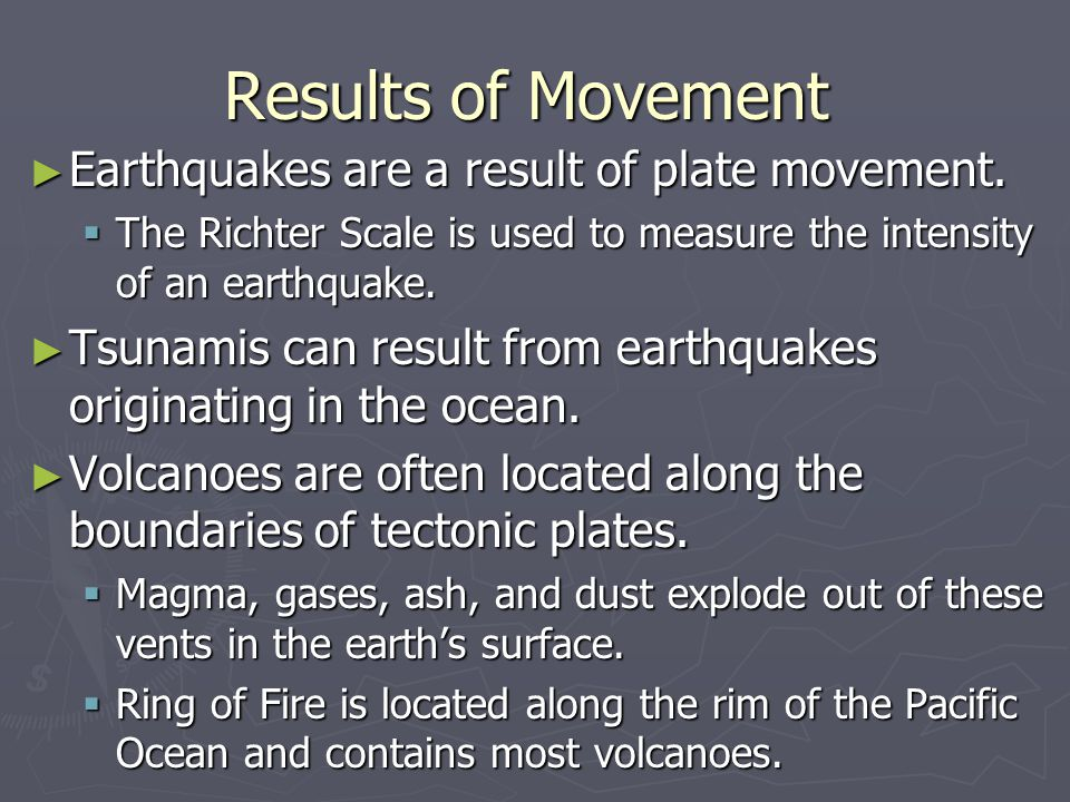 Results of Movement Earthquakes are a result of plate movement.