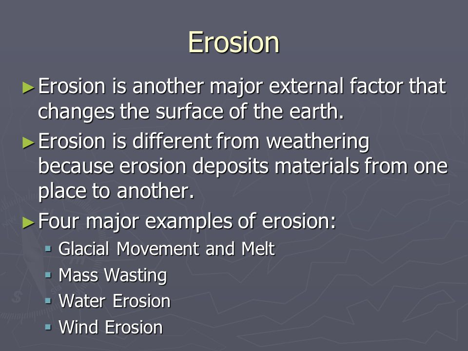 Erosion Erosion is another major external factor that changes the surface of the earth.