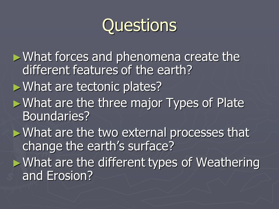 Questions What forces and phenomena create the different features of the earth What are tectonic plates