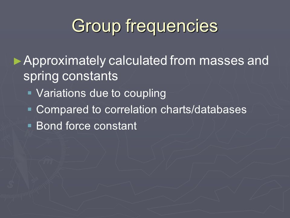 Group frequencies Approximately calculated from masses and spring constants. Variations due to coupling.