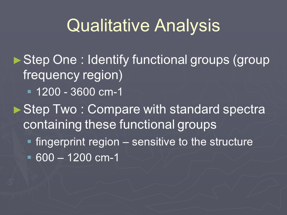 Qualitative Analysis Step One : Identify functional groups (group frequency region) 1200 - 3600 cm-1.