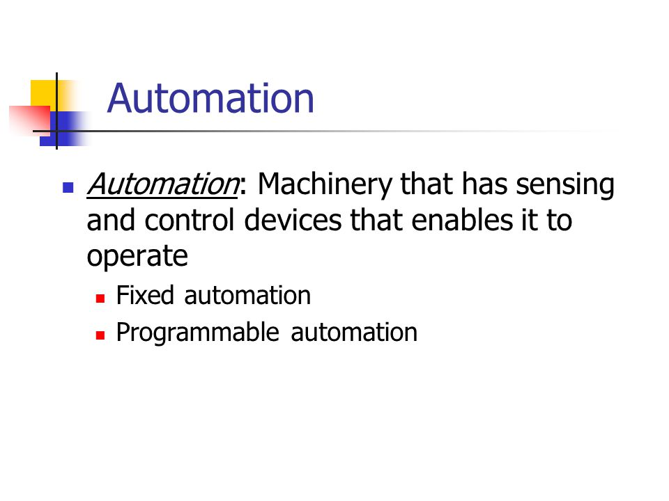 Automation Automation: Machinery that has sensing and control devices that enables it to operate. Fixed automation.