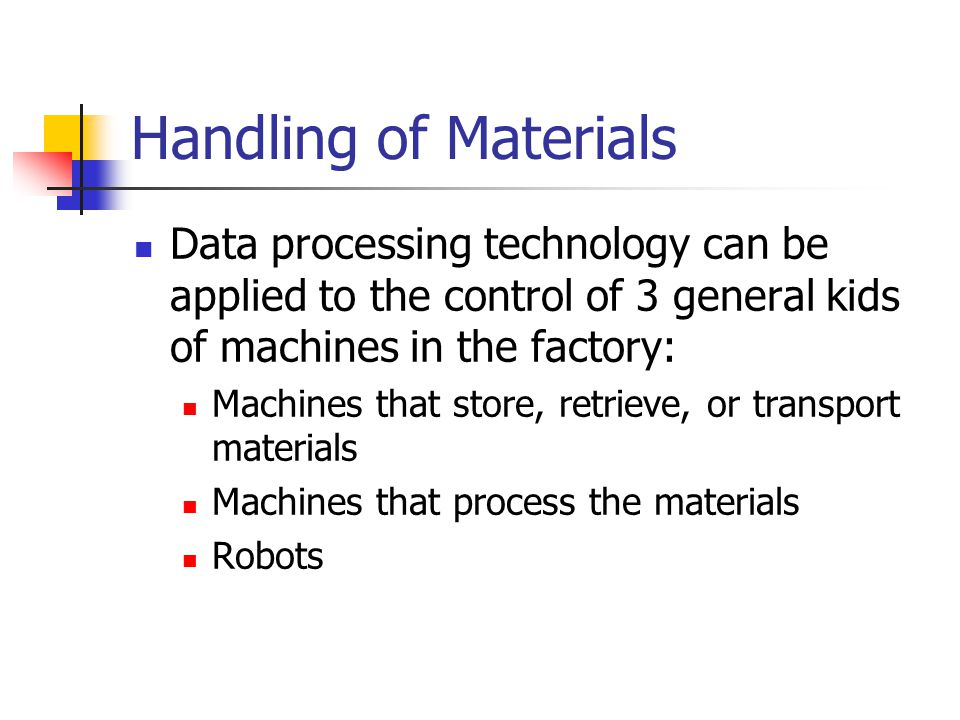 Handling of Materials Data processing technology can be applied to the control of 3 general kids of machines in the factory: