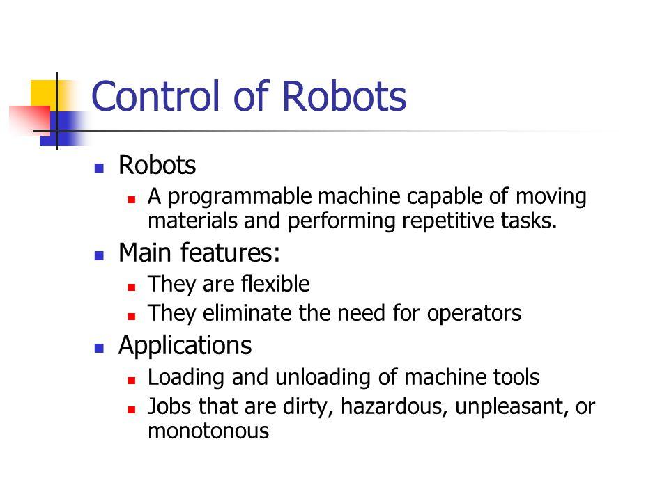 Control of Robots Robots Main features: Applications