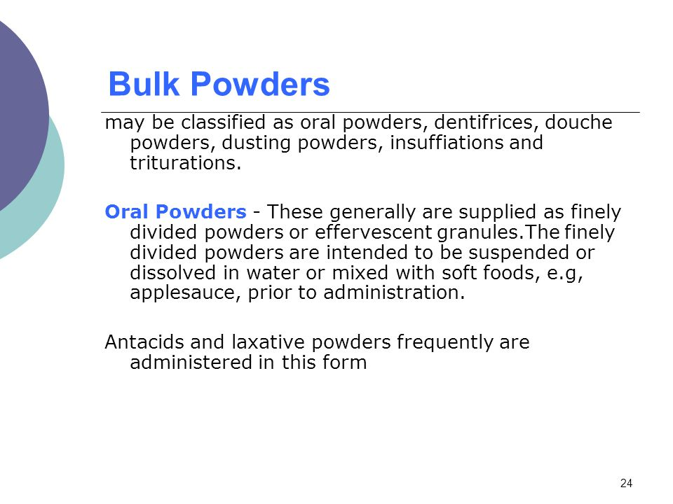 Bulk Powders may be classified as oral powders, dentifrices, douche powders, dusting powders, insuffiations and triturations.