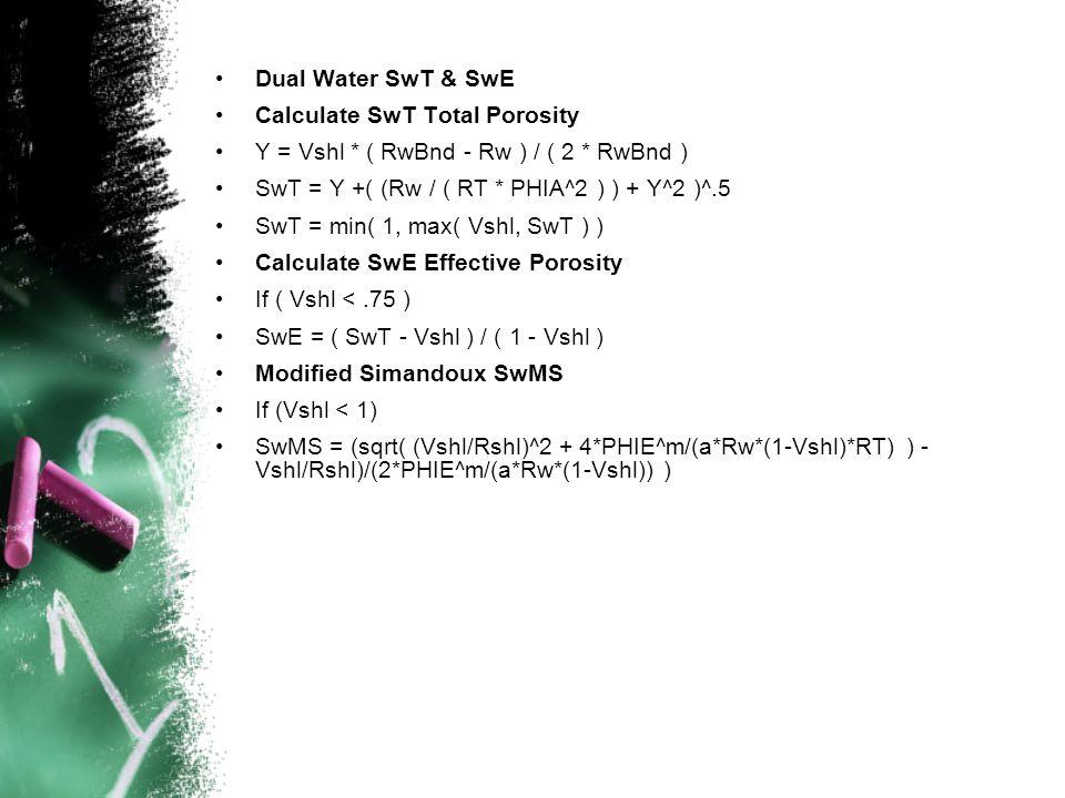 Dual Water SwT & SwE Calculate SwT Total Porosity. Y = Vshl * ( RwBnd - Rw ) / ( 2 * RwBnd ) SwT = Y +( (Rw / ( RT * PHIA^2 ) ) + Y^2 )^.5.