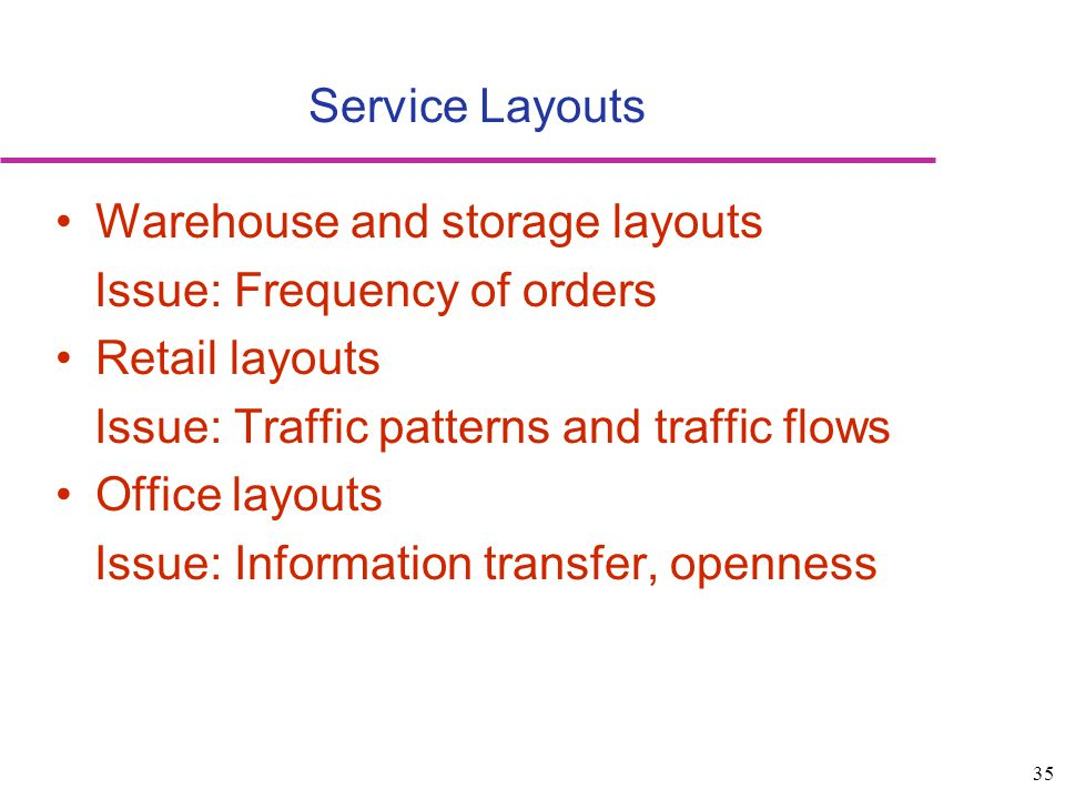 Service Layouts Warehouse and storage layouts. Issue: Frequency of orders. Retail layouts. Issue: Traffic patterns and traffic flows.