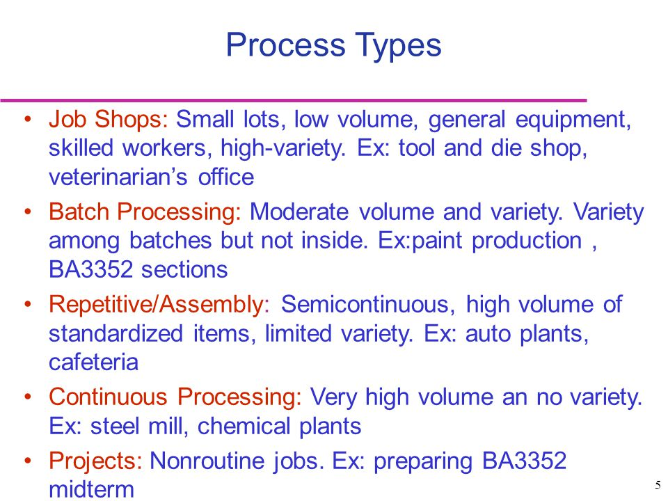 Process Types Job Shops: Small lots, low volume, general equipment, skilled workers, high-variety. Ex: tool and die shop, veterinarian's office.