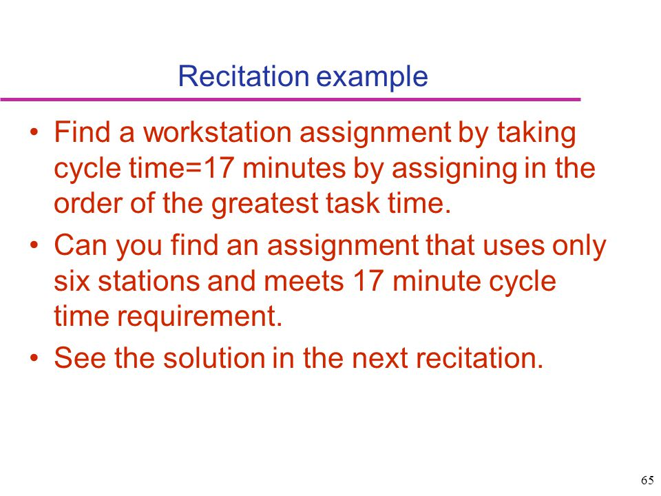 Recitation example Find a workstation assignment by taking cycle time=17 minutes by assigning in the order of the greatest task time.