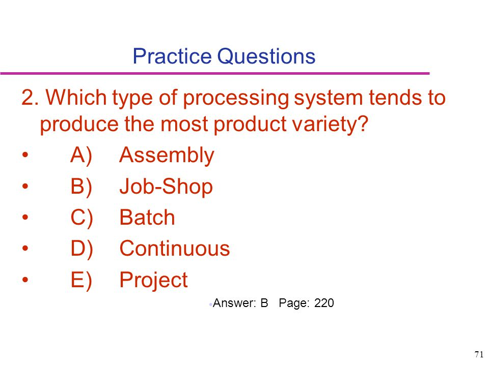 Practice Questions 2. Which type of processing system tends to produce the most product variety A) Assembly.