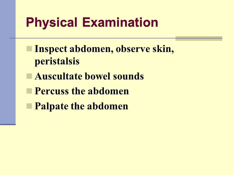 Physical Examination Inspect abdomen, observe skin, peristalsis