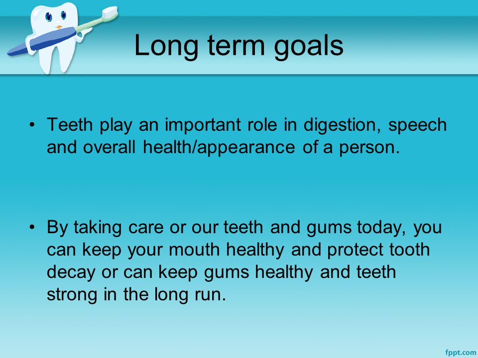 Long term goals Teeth play an important role in digestion, speech and overall health/appearance of a person.