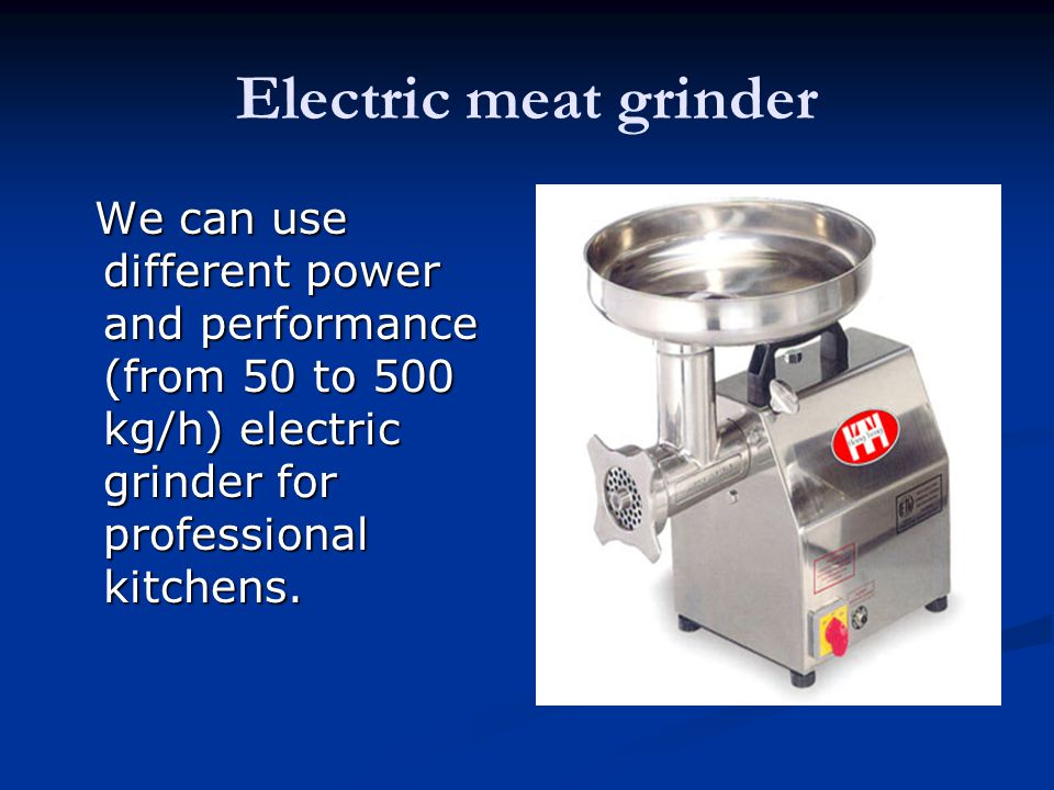 Electric meat grinder We can use different power and performance (from 50 to 500 kg/h) electric grinder for professional kitchens.