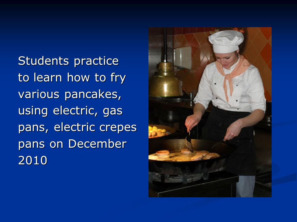 Students practice to learn how to fry. various pancakes, using electric, gas. pans, electric crepes.