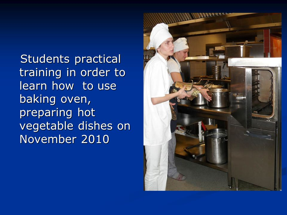 Students practical training in order to learn how to use baking oven, preparing hot vegetable dishes on November 2010