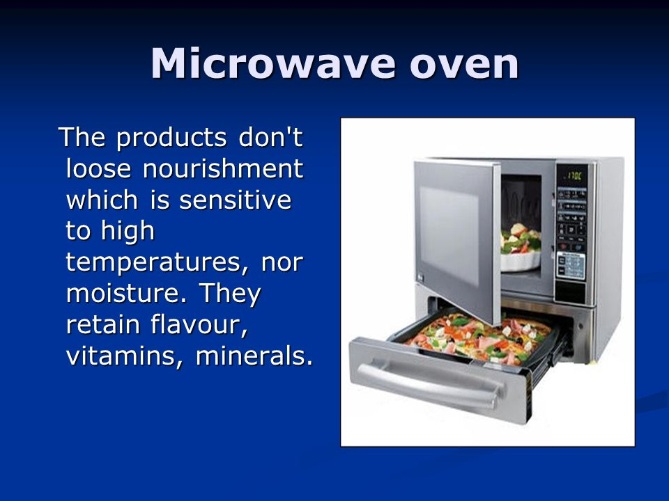 Microwave oven The products don t loose nourishment which is sensitive to high temperatures, nor moisture.