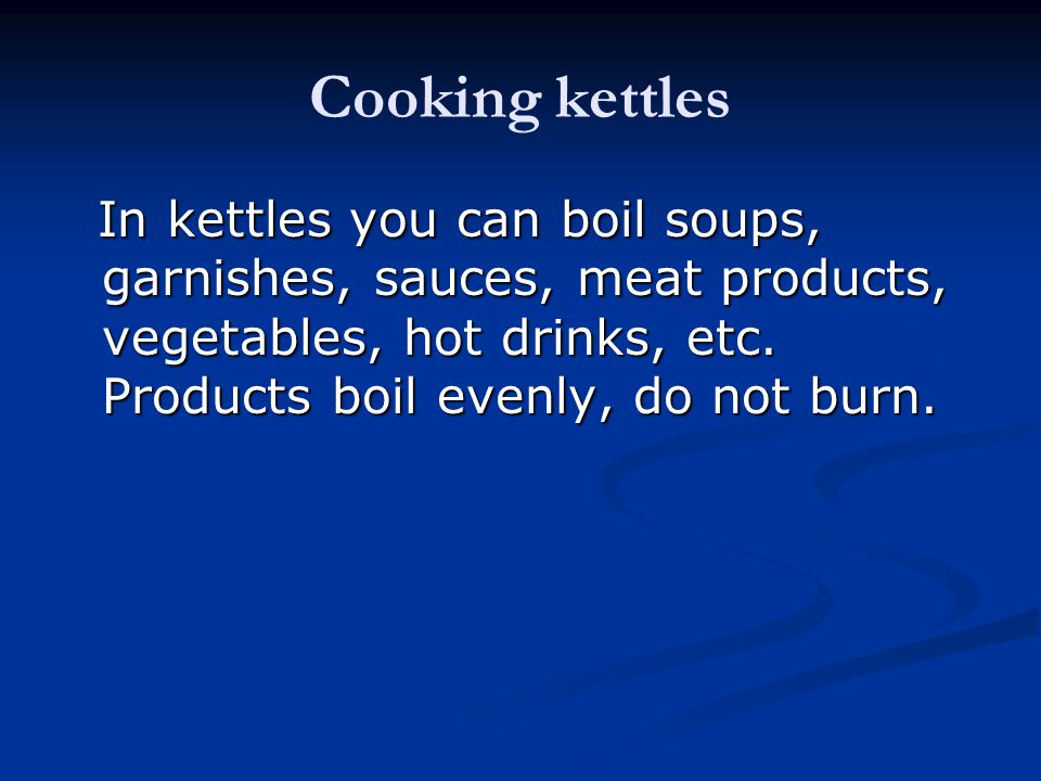 Cooking kettles In kettles you can boil soups, garnishes, sauces, meat products, vegetables, hot drinks, etc.