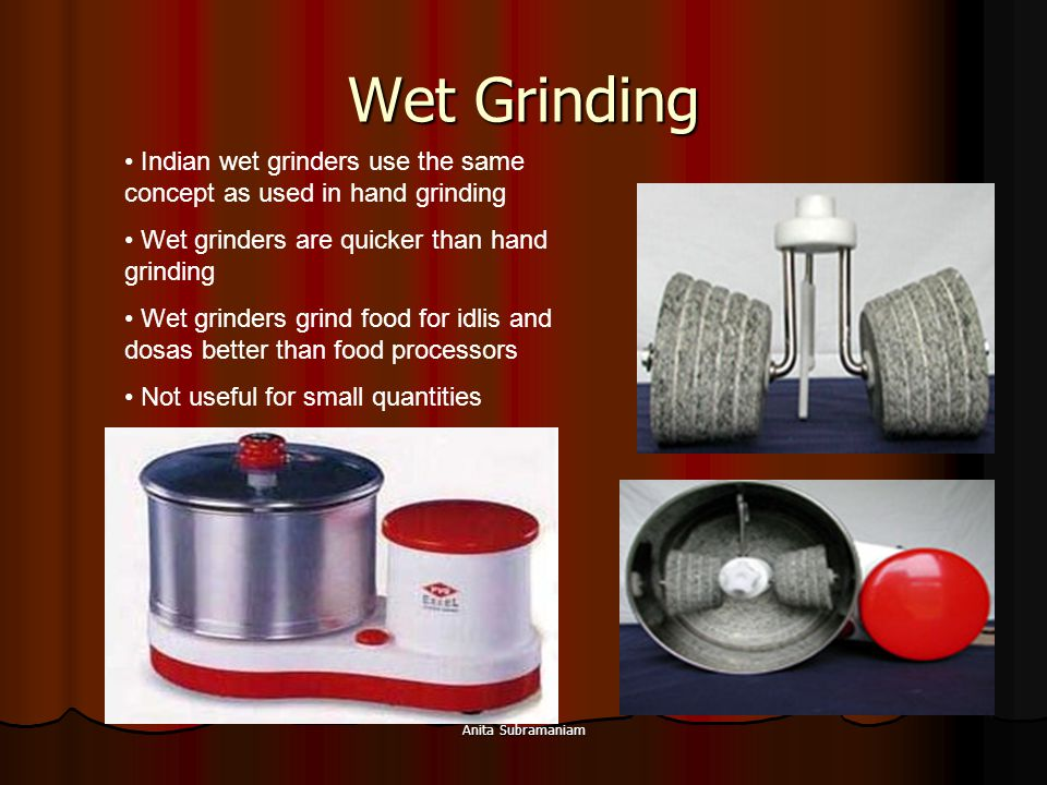 Wet Grinding Indian wet grinders use the same concept as used in hand grinding. Wet grinders are quicker than hand grinding.