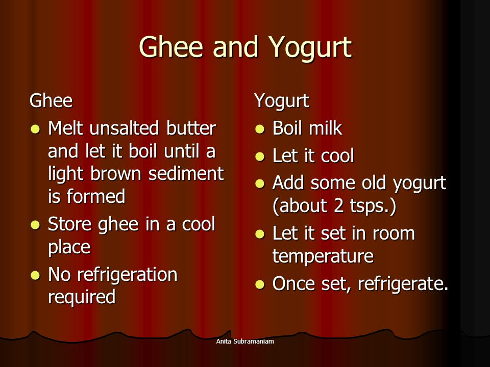 Ghee and Yogurt Ghee. Melt unsalted butter and let it boil until a light brown sediment is formed.