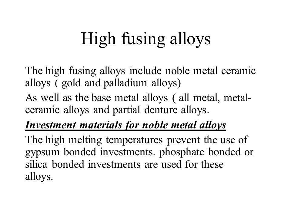 High fusing alloys The high fusing alloys include noble metal ceramic alloys ( gold and palladium alloys)