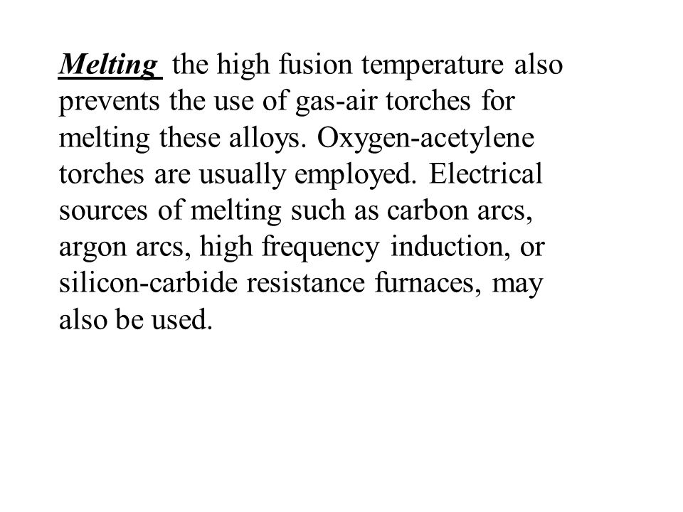 Melting the high fusion temperature also prevents the use of gas-air torches for melting these alloys.