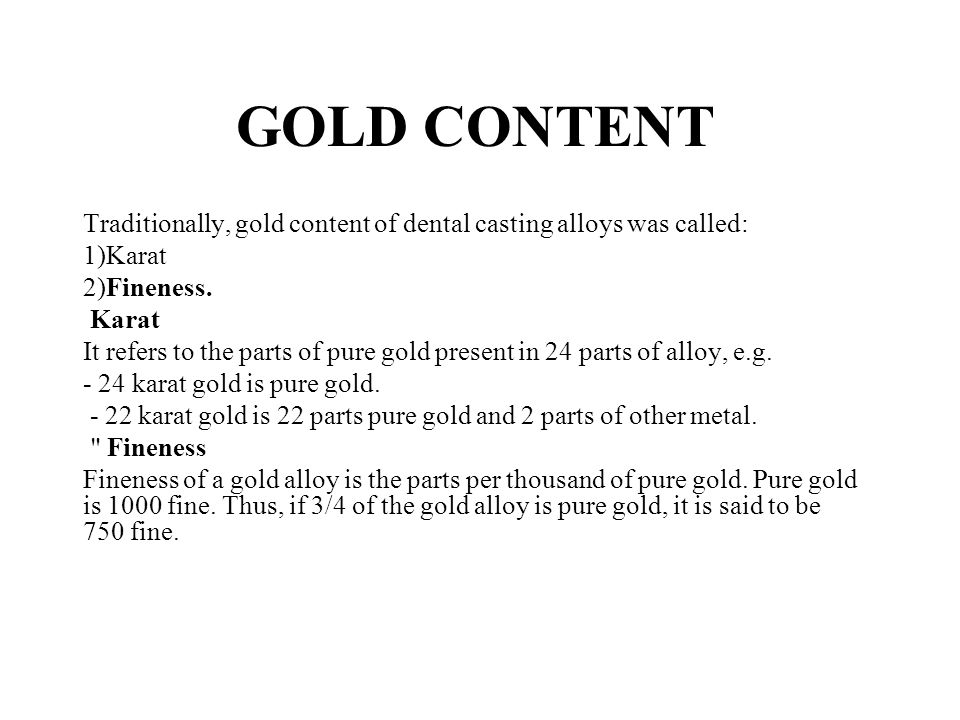 GOLD CONTENT Traditionally, gold content of dental casting alloys was called: 1)Karat. 2)Fineness.